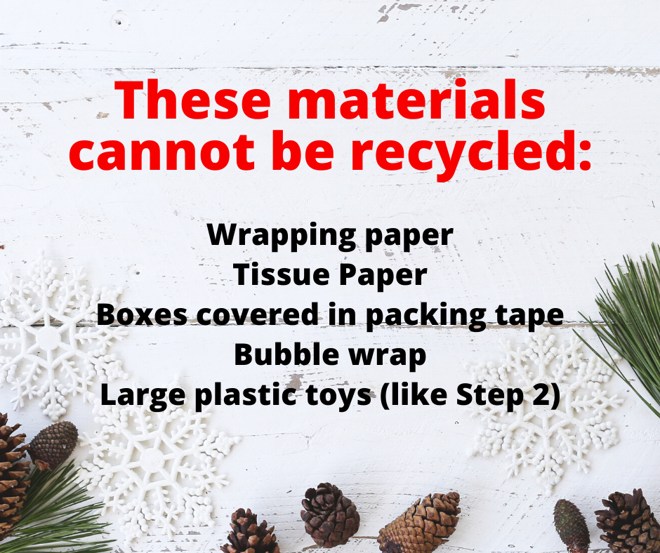 Do not recycle wrapping paper, tissue paper, boxes covered in packing tape, bubble wrap, and large plastic toys.